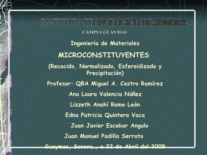 CAMPUS GUAYMAS Ingeniería de Materiales MICROCONSTITUYENTES  (Recocido, Normalizado, Esferoidizado y Precipitación) Profes...