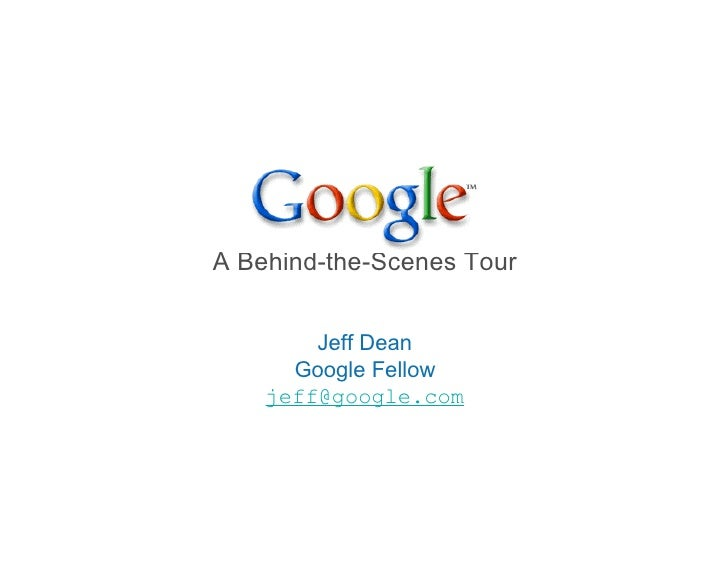 A Behind-the-Scenes Tour           Jeff Dean       Google Fellow     jeff@google.com