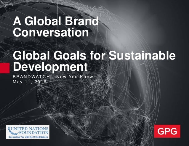 B R A N D WAT C H - N o w Yo u K n o w M a y 11 , 2 0 1 6 A Global Brand Conversation Global Goals for Sustainable Develop...