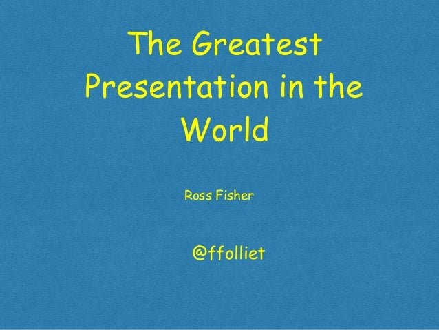 greatest presentation in the world The Greatest Presentation in the World Ross Fisher @ffolliet