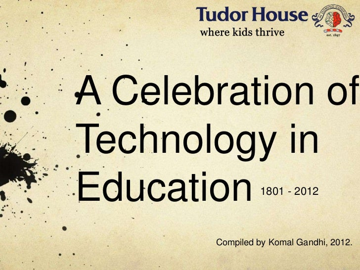 A Celebration ofTechnology inEducation        1801 - 2012       Compiled by Komal Gandhi, 2012.