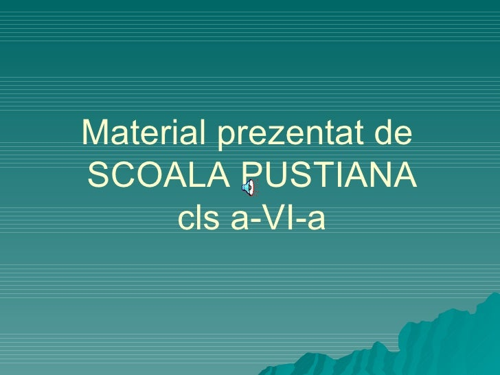 Material prezenta t  de  SCOALA PUSTIANA cls a-VI-a
