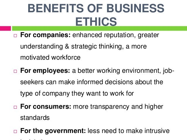 advantages of business ethics A big business has a lot of power, which it can either use responsibly or selfishly many firms operate to meet the needs of owners ethical firms also carefully consider the implications of what they are doing and the effect it might have on the community and the environment ethics is about doing.