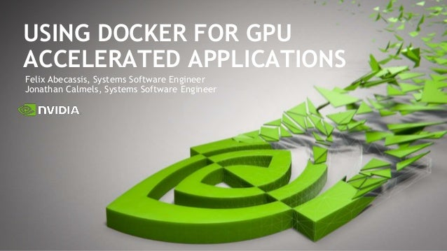 Felix Abecassis, Systems Software Engineer Jonathan Calmels, Systems Software Engineer USING DOCKER FOR GPU ACCELERATED AP...