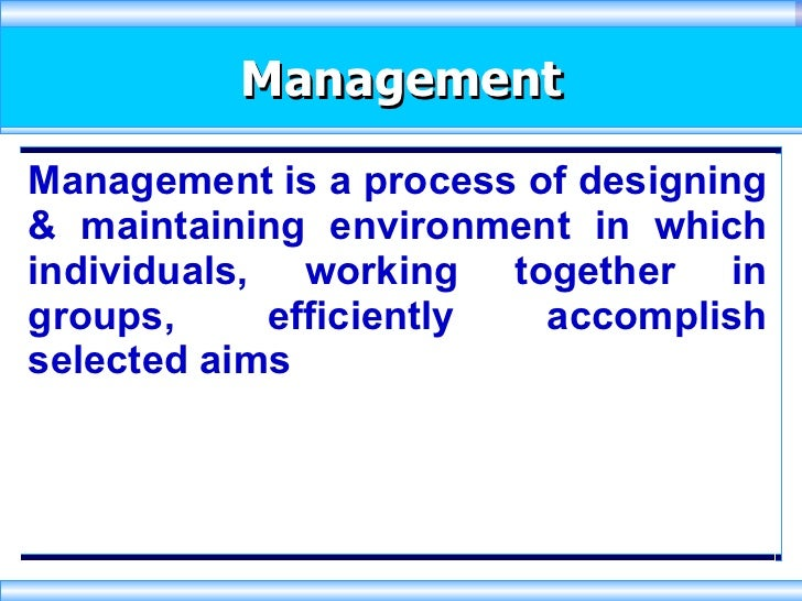 Management Management is a process of designing & maintaining environment in which individuals, working together in groups...