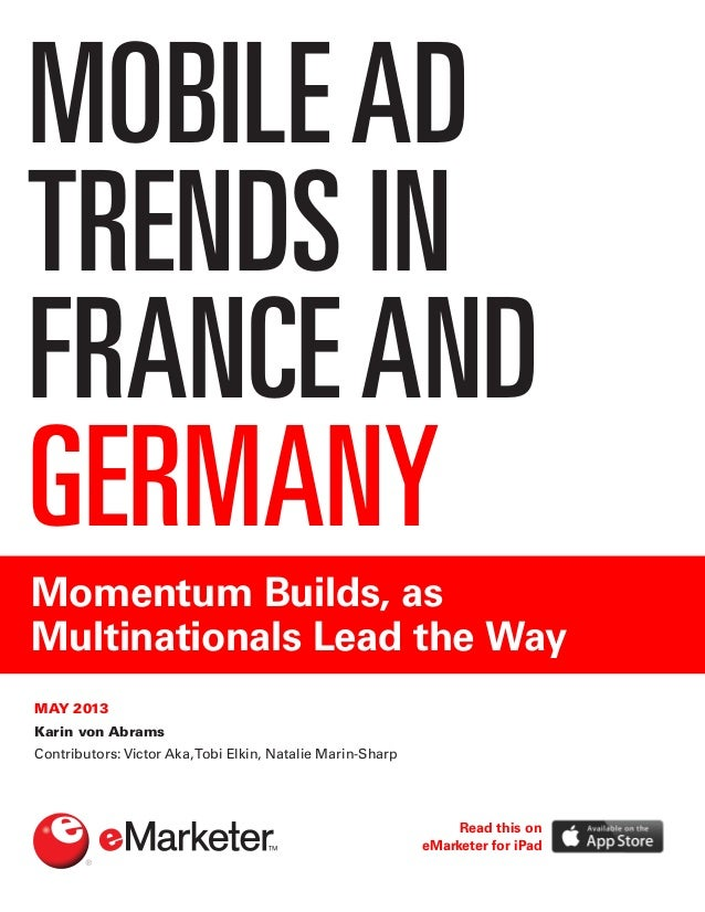 MOBILEAD TRENDS IN FRANCEAND GERMANY Momentum Builds, as Multinationals Lead the Way MAY 2013 Karin von Abrams Contributor...