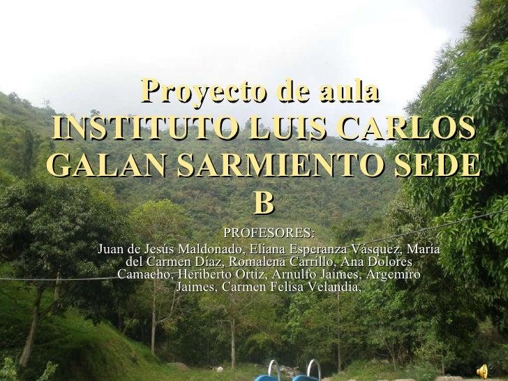 Proyecto de aula  INSTITUTO LUIS CARLOS GALAN SARMIENTO SEDE B PROFESORES: Juan de Jesús Maldonado, Eliana Esperanza Vásqu...