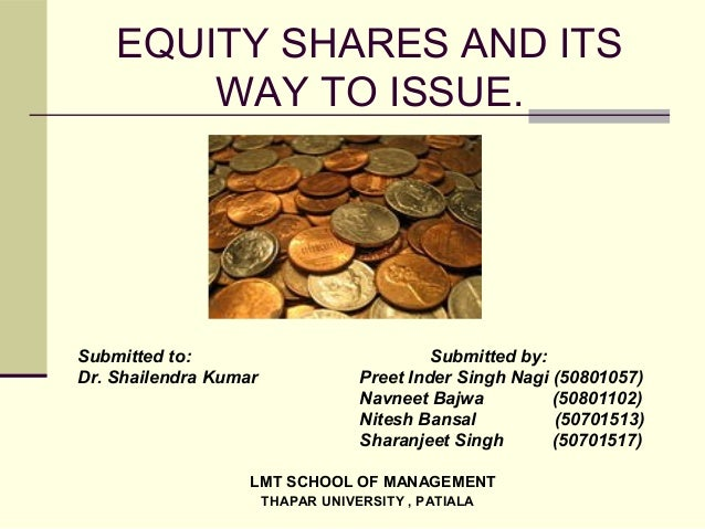 EQUITY SHARES AND ITS WAY TO ISSUE. Submitted to: Submitted by: Dr. Shailendra Kumar Preet Inder Singh Nagi (50801057) Nav...