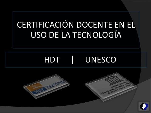 CERTIFICACIÓN DOCENTE EN EL   USO DE LA TECNOLOGÍA      HDT       UNESCO