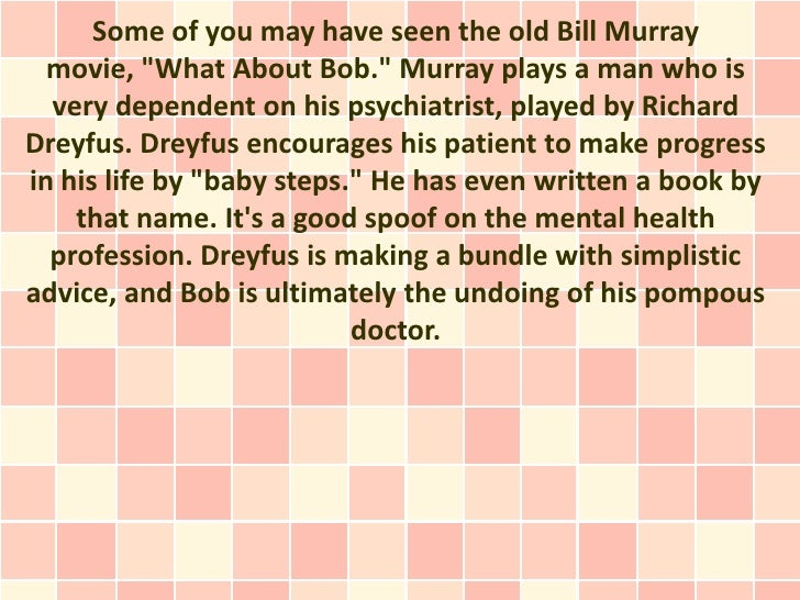"""Some of you may have seen the old Bill Murray  movie, """"What About Bob."""" Murray plays a man who is  very dependent on his p..."""