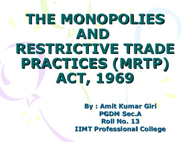 THE MONOPOLIES      ANDRESTRICTIVE TRADEPRACTICES (MRTP)    ACT, 1969        By : Amit Kumar Giri             PGDM Sec.A  ...