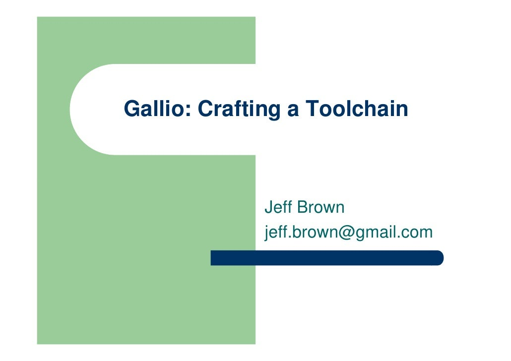 Gallio: Crafting a Toolchain                 Jeff Brown              jeff.brown@gmail.com