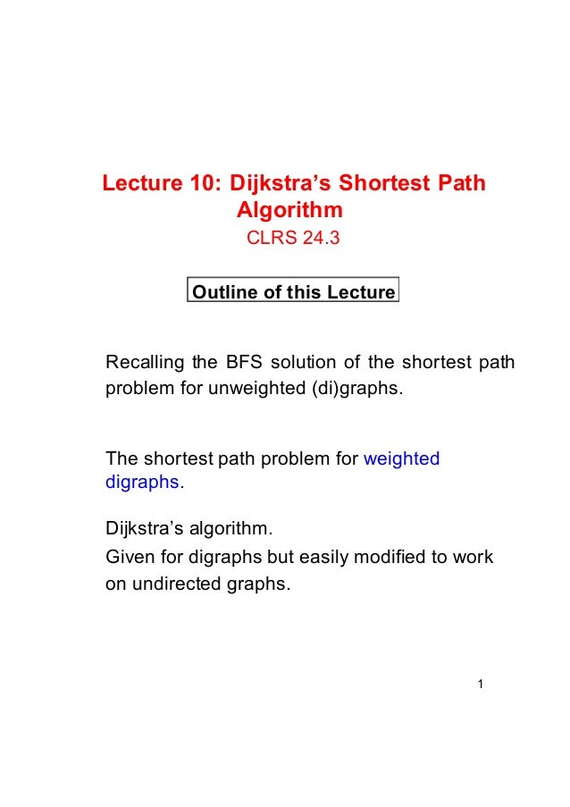 Lecture 10: Dijkstra's Shortest Path Algorithm CLRS 24.3 Outline of this Lecture  Recalling the BFS solution of the shorte...