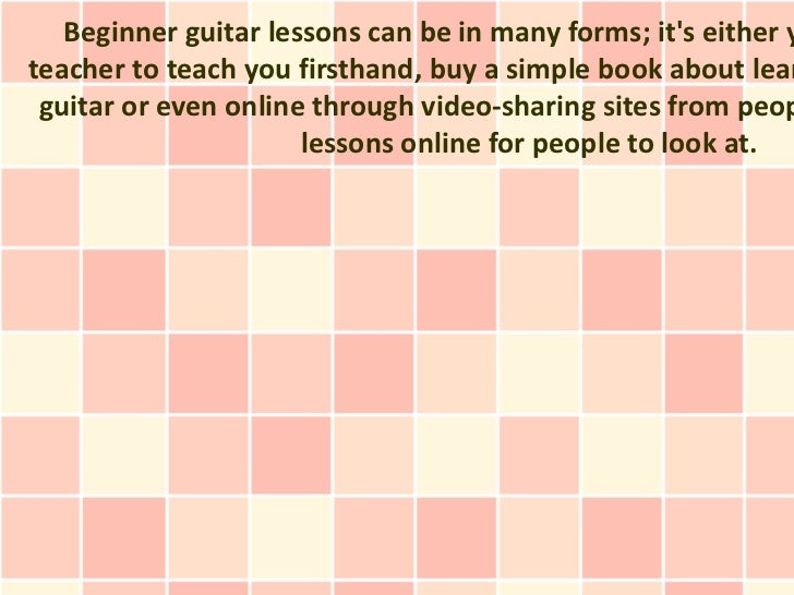 Beginner guitar lessons can be in many forms; its either yteacher to teach you firsthand, buy a simple book about lear gui...