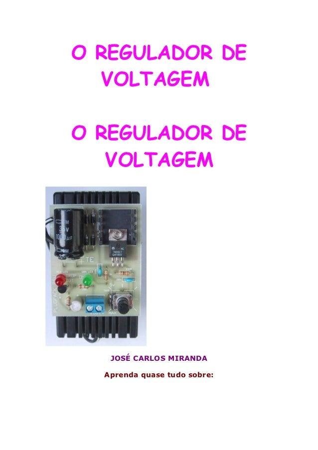 O REGULADOR DE  VOLTAGEMO REGULADOR DE   VOLTAGEM   JOSÉ CARLOS MIRANDA  Aprenda quase tudo sobre: