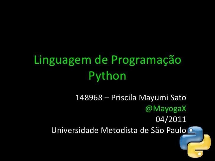 Linguagem de Programação Python 148968 – Priscila Mayumi Sato @MayogaX 04/2011 Universidade Metodista de São Paulo