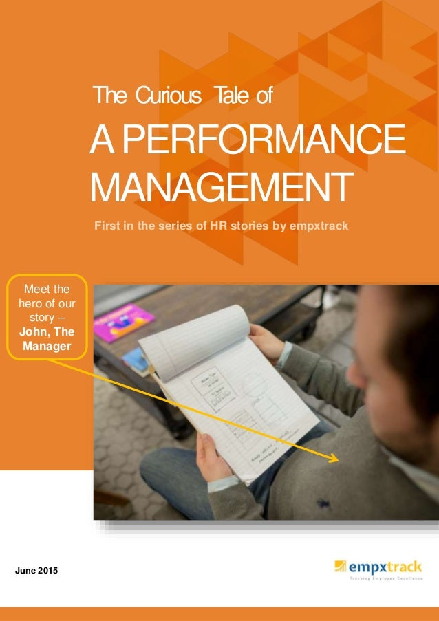 First in the series of HR stories by empxtrack June 2015 APERFORMANCE MANAGEMENT The Curious Tale of Meet the hero of our ...