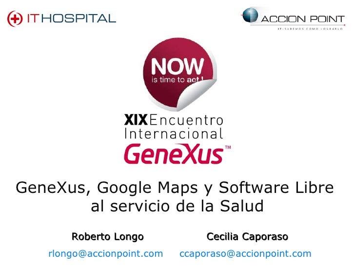 GeneXus, Google Maps y Software Libre  al servicio de la Salud Roberto Longo [email_address]   Cecilia Caporaso [email_add...