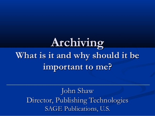 ArchivingWhat is it and why should it be      important to me?             John Shaw  Director, Publishing Technologies   ...