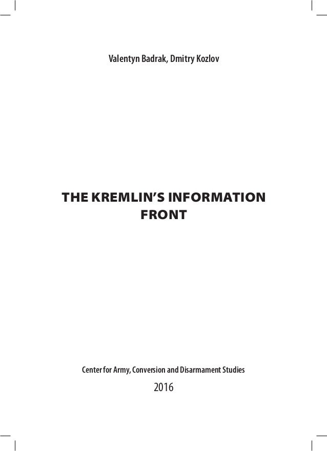THE KREMLIN'S INFORMATION FRONT Center for Army, Conversion and Disarmament Studies 2016 Valentyn Badrak, Dmitry Kozlov