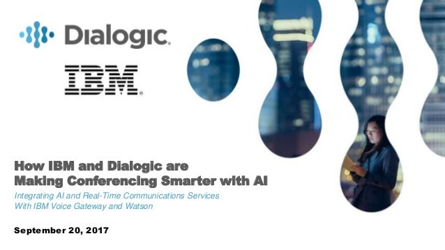 1© COPYRIGHT 2017 DIALOGIC CORPORATION. ALL RIGHTS RESERVED. How IBM and Dialogic are Making Conferencing Smarter with AI ...