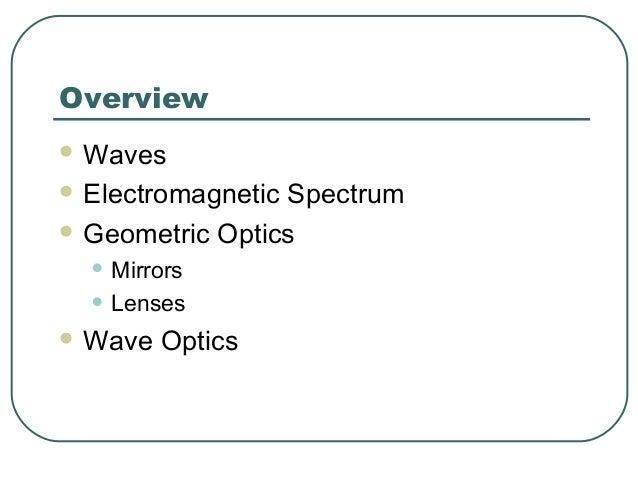 Overview  Waves  Electromagnetic Spectrum  Geometric Optics • Mirrors • Lenses  Wave Optics