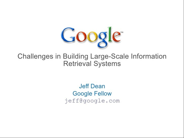 Challenges in Building Large-Scale Information               Retrieval Systems                     Jeff Dean              ...