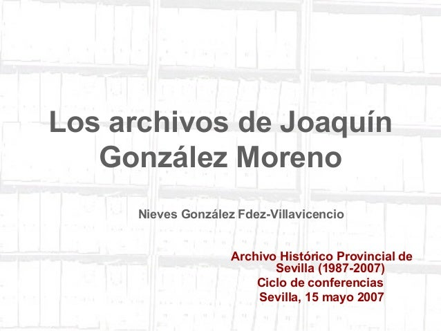 1  Los archivos de Joaquín  González Moreno  Nieves González Fdez-Villavicencio  Archivo Histórico Provincial de  Sevilla ...