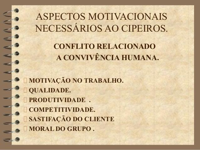 ASPECTOS MOTIVACIONAIS NECESSÁRIOS AO CIPEIROS. CONFLITO RELACIONADO A CONVIVÊNCIA HUMANA. MOTIVAÇÃO NO TRABALHO. QUALIDAD...
