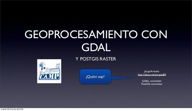 GEOPROCESAMIENTO CON GDAL Y POSTGIS RASTER Jorge Arévalo http://about.me/jorgeas80 GDAL committer PostGIS committer ¿Quién...