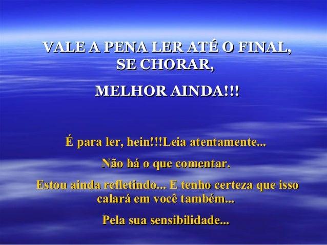 VALE A PENA LER ATÉ O FINAL,         SE CHORAR,           MELHOR AINDA!!!     É para ler, hein!!!Leia atentamente...      ...