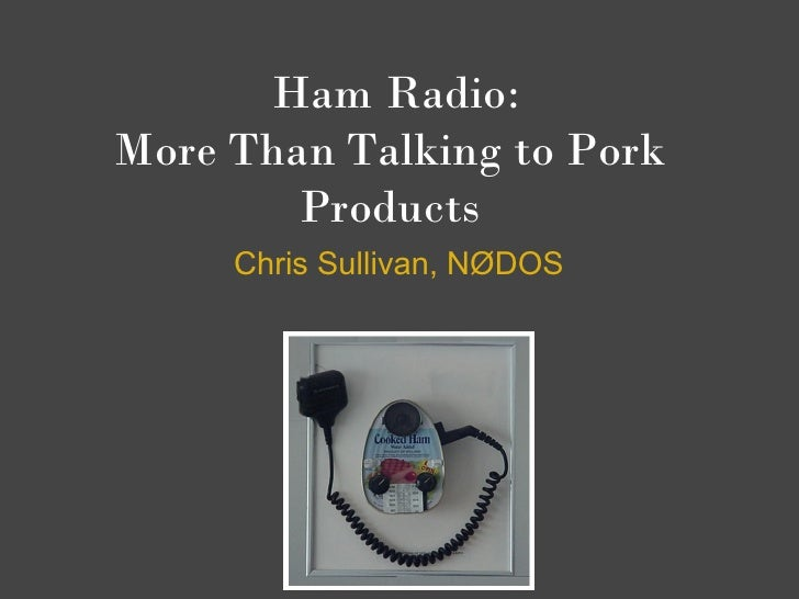 Ham Radio: More Than Talking to Pork         Products      Chris Sullivan, NØDOS