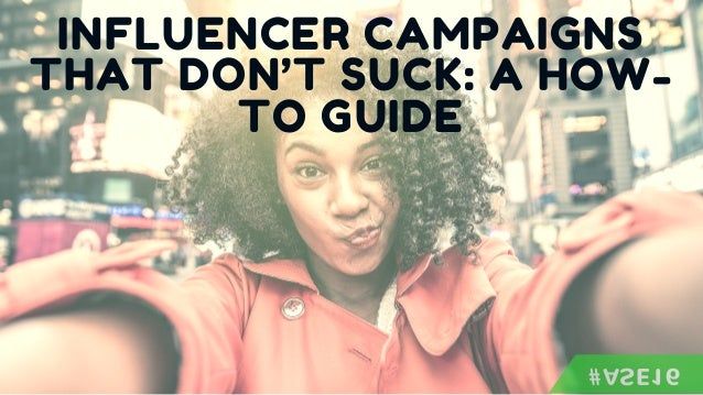 INFLUENCER CAMPAIGNS THAT DON'T SUCK: A HOW- TO GUIDE #ASE16
