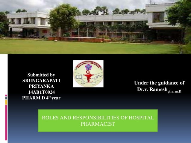 ROLES AND RESPONSIBILITIES OF HOSPITAL PHARMACIST Submitted by SRUNGARAPATI PRIYANKA 14AB1T0024 PHARM.D 4thyear Under the ...