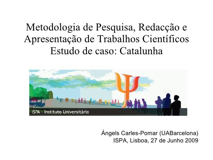 Metodologia de Pesquisa, Redacção e Apresentação de Trabalhos Científicos Estudo de caso: Catalunha Àngels Carles-Pomar (U...