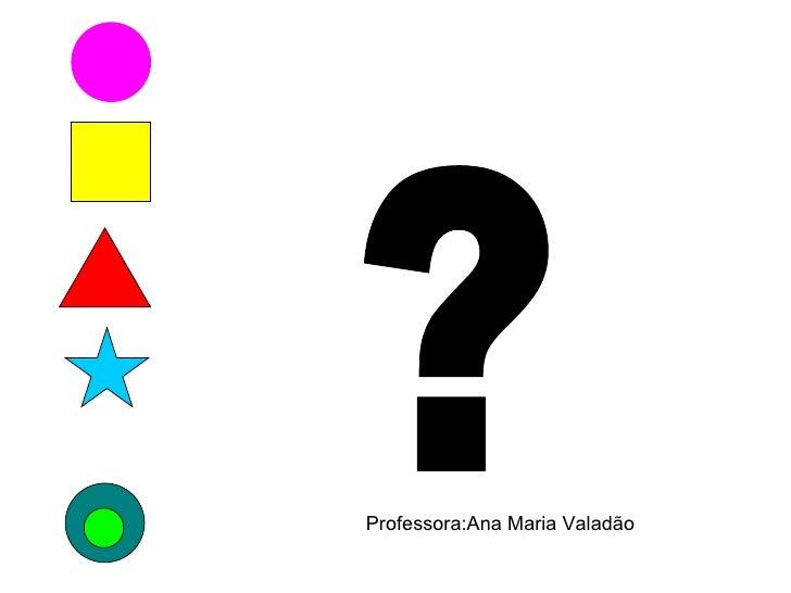 ? Professora:Ana Maria Valadão