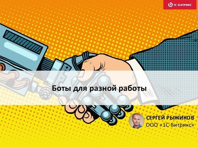 Боты для разной работы СЕРГЕЙ РЫЖИКОВ ООО «1С-Битрикс»