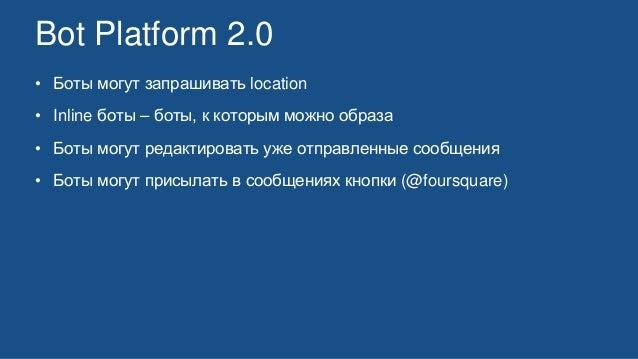 Bot Platform 2.0 • Боты могут запрашивать location • Inline боты – боты, к которым можно образа • Боты могут редактировать...