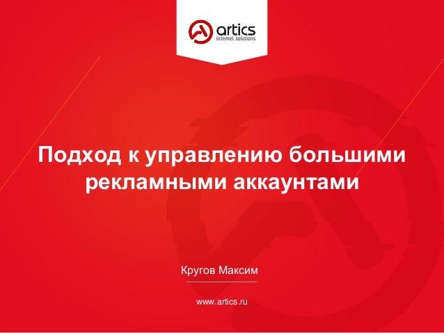 www.artics.ru Подход к управлению большими рекламными аккаунтами Кругов Максим