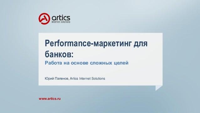 Performance-маркетинг для банков: Работа на основе сложных целей www.artics.ru Юрий Папенов, Artics Internet Solutions
