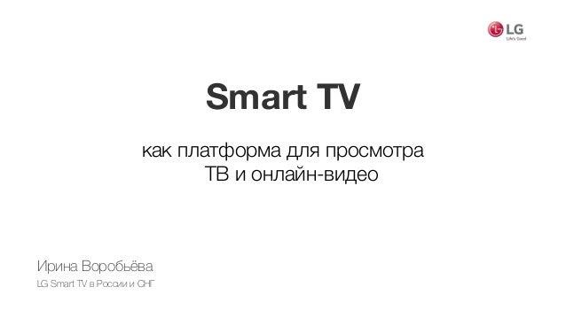 Smart TV как платформа для просмотра  ТВ и онлайн-видео Ирина Воробьёва LG Smart TV в России и СНГ