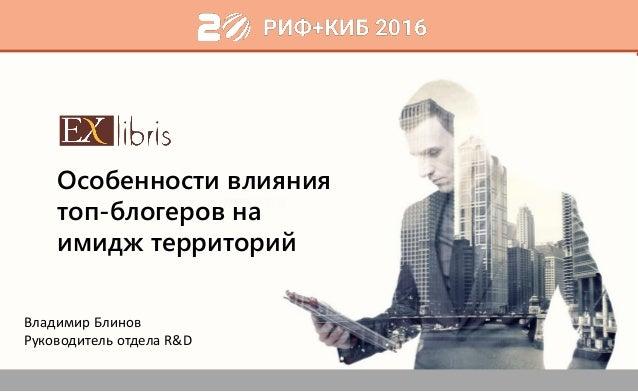 1 Особенности влияния топ-блогеров на имидж территорий Владимир Блинов Руководитель отдела R&D