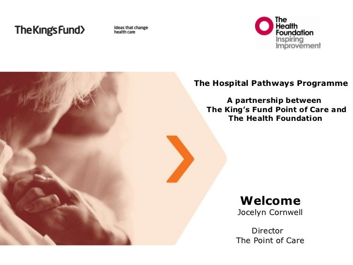 Welcome Jocelyn Cornwell Director  The Point of Care  The Hospital Pathways Programme A partnership between  The King's Fu...