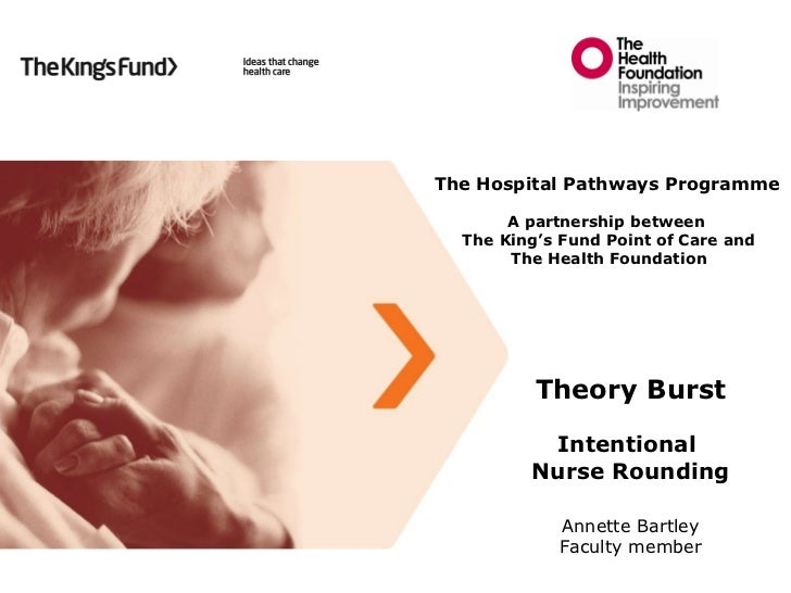 Theory Burst Intentional  Nurse Rounding Annette Bartley Faculty member The Hospital Pathways Programme A partnership betw...