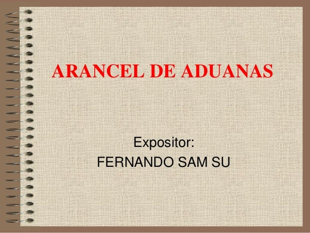 ARANCEL DE ADUANAS Expositor: FERNANDO SAM SU