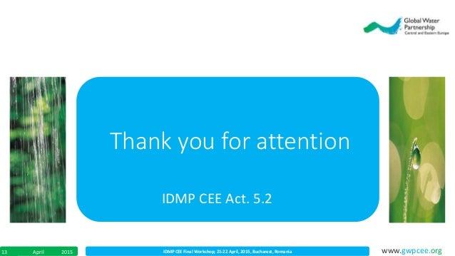 IDMP CEE Final Workshop; 21-22 April, 2015, Bucharest, RomaniaApril 201513 www.gwpcee.org Thank you for attention IDMP CEE...