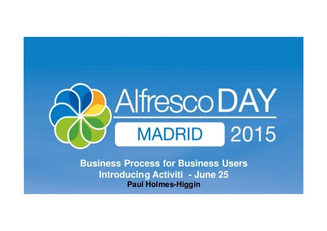 25 June 2015 Business Process for Business Users Introducing Activiti - June 25 Paul Holmes-Higgin