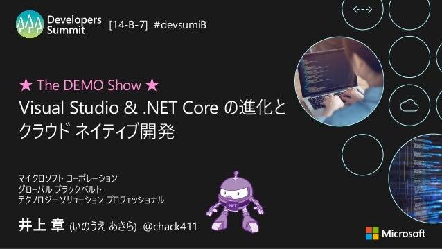 ★ The DEMO Show ★ Visual Studio & .NET Core の進化と クラウド ネイティブ開発 井上 章 (いのうえ あきら) @chack411 マイクロソフト コーポレーション グローバル ブラックベルト テクノ...