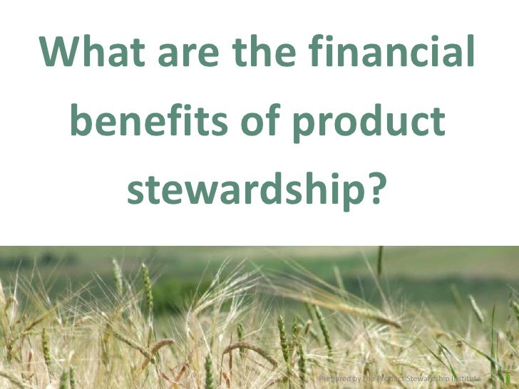 What are the financial benefits of product stewardship? <br />Prepared by the Product Stewardship Institute<br />