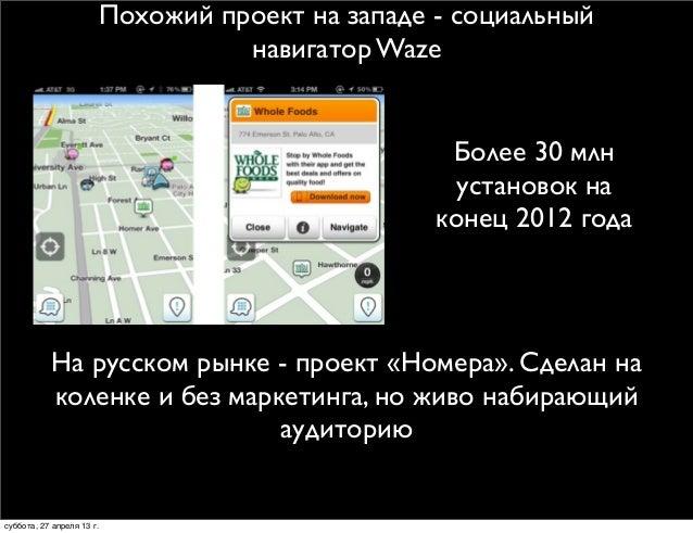 Похожий проект на западе - социальныйнавигатор WazeБолее 30 млнустановок наконец 2012 годаНа русском рынке - проект «Номер...